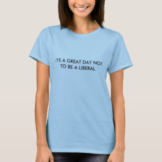 É um GRANDE DIA A NÃO SER UM LIBERAL Tshirt