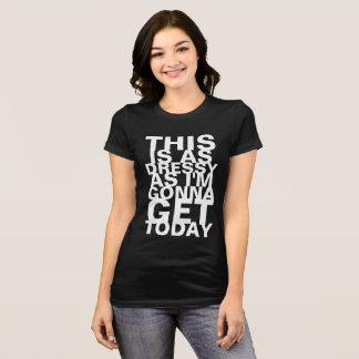 Isto é tão Dressy como eu estou indo obter hoje Camiseta