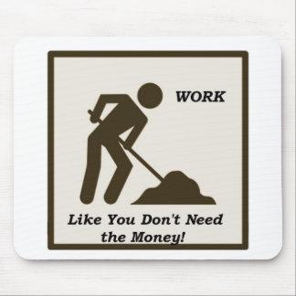 O trabalho… como você não precisa o dinheiro! mouse pad