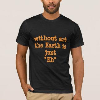 """Obviedades: Sem arte a terra é apenas """"Eh """" Tshirts"""