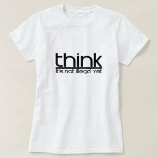 Pense que não é ilegal ainda t-shirts