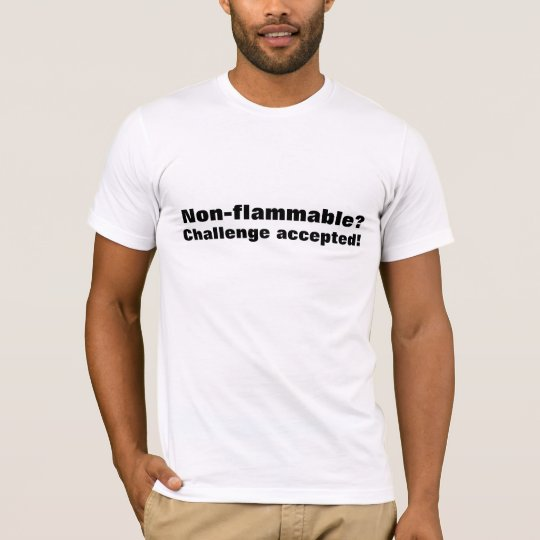 T-shirt Non-flammable? Challenge accepted.