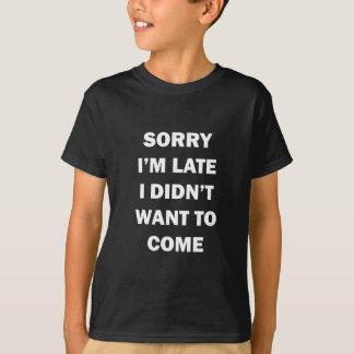 T-shirt Pesaroso, eu estou atrasado; Eu não quis vir