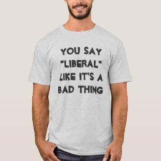 """Você diz que o """"liberal"""" como ele é uma coisa má camiseta"""