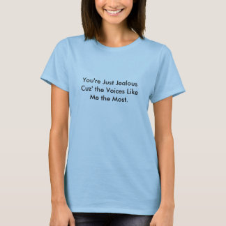 Você é apenas Cuz ciumento as vozes LikeMe… Tshirts